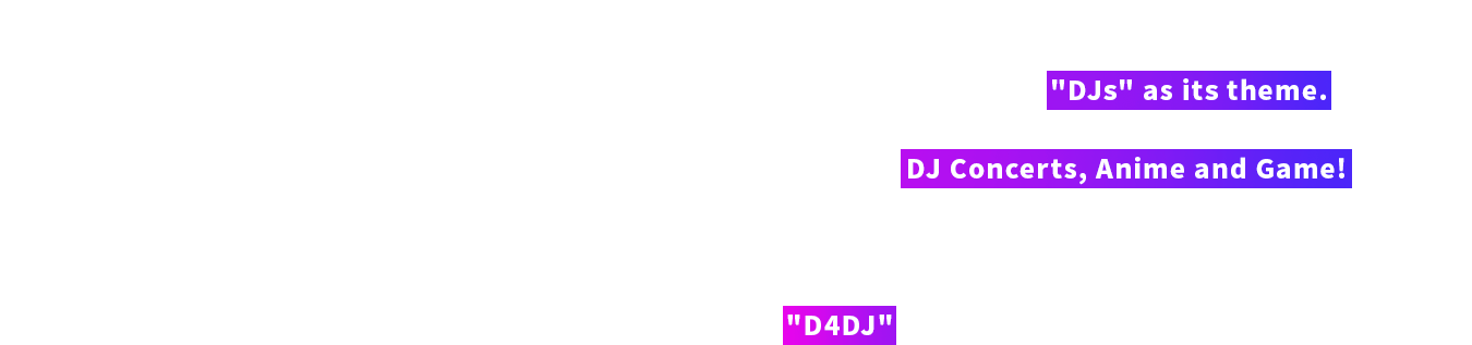 "Following the success of ""BanG Dream!"" and ""Revue Starlight"", ""D4DJ"" is a brand new media mix project from Bushiroad with ""DJs"" as it's theme. D4DJ will show you a brand new world of DJs through DJ Concerts, Anime and Game! Besides remixing famous songs that transcends generations, the project will also create original songs. Please look forward to how ""D4DJ"" will develop!"